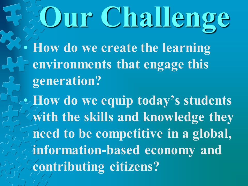 Our Challenge How do we create the learning environments that engage this generation.