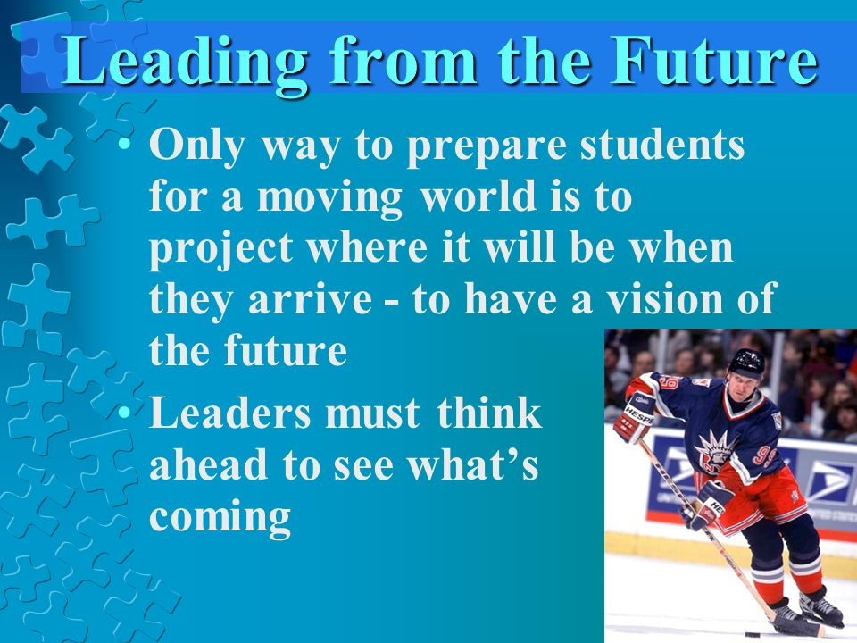 Leading from the Future Only way to prepare students for a moving world is to project where it will be when they arrive - to have a vision of the future Leaders must think ahead to see whats coming