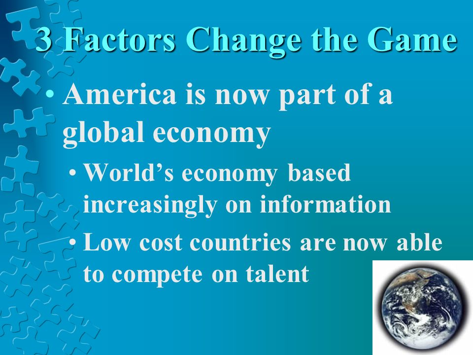 3 Factors Change the Game America is now part of a global economy Worlds economy based increasingly on information Low cost countries are now able to compete on talent