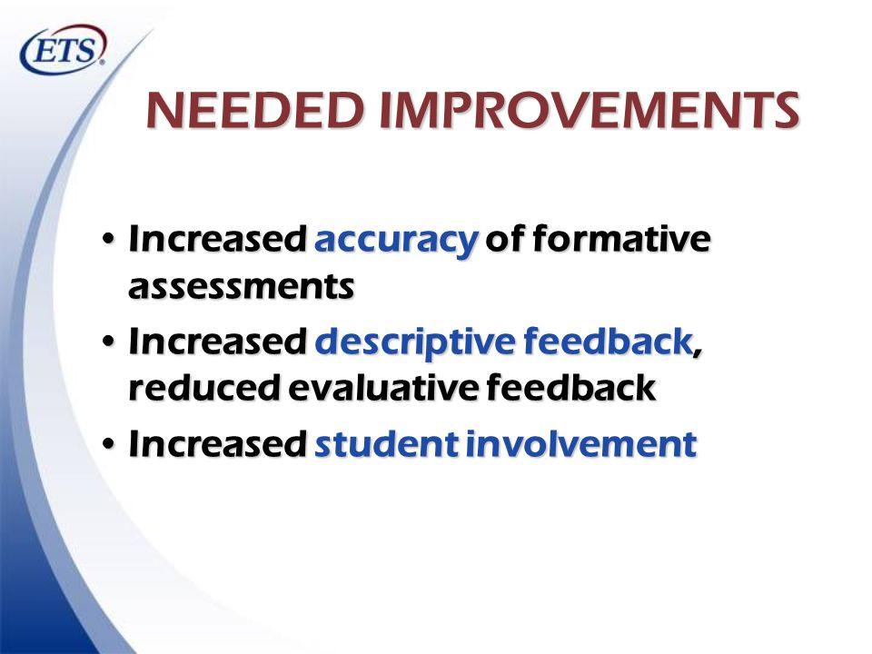 NEEDED IMPROVEMENTS Increased accuracy of formative assessmentsIncreased accuracy of formative assessments Increased descriptive feedback, reduced eva