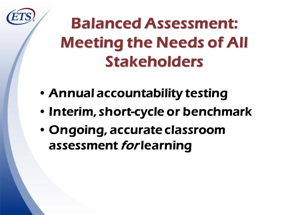 Balanced Assessment: Meeting the Needs of All Stakeholders Annual accountability testing Interim, short-cycle or benchmark Ongoing, accurate classroom
