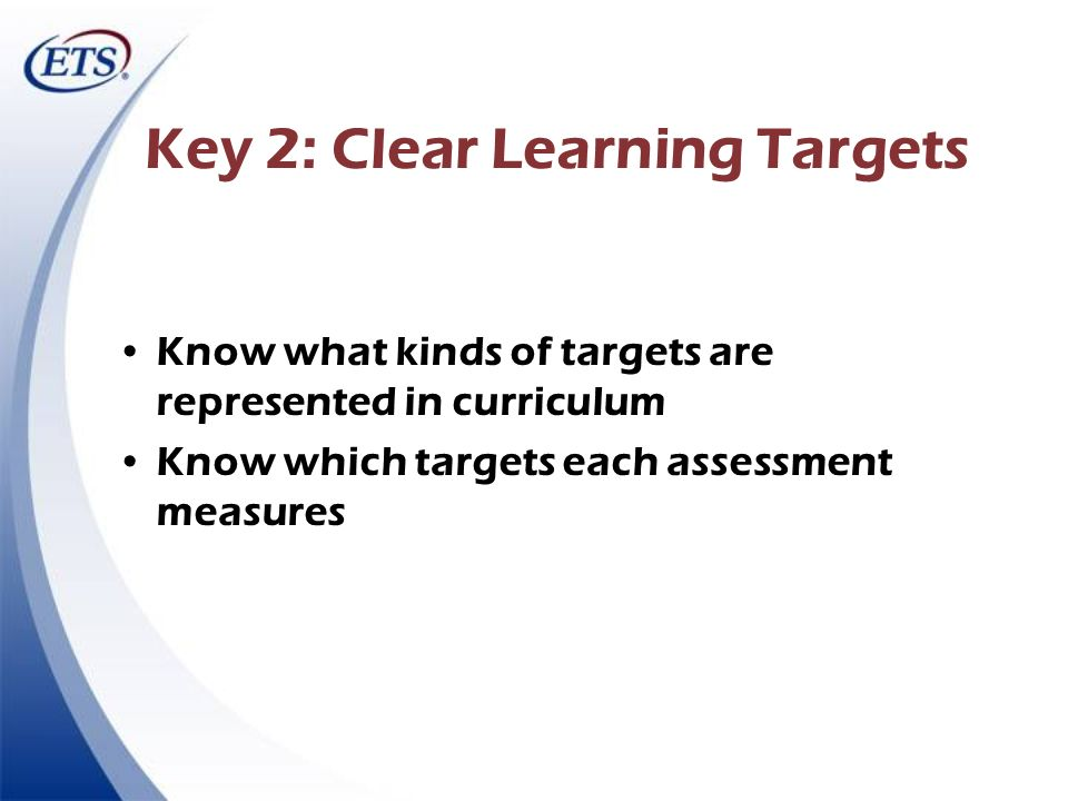 Key 2: Clear Learning Targets Know what kinds of targets are represented in curriculum Know which targets each assessment measures