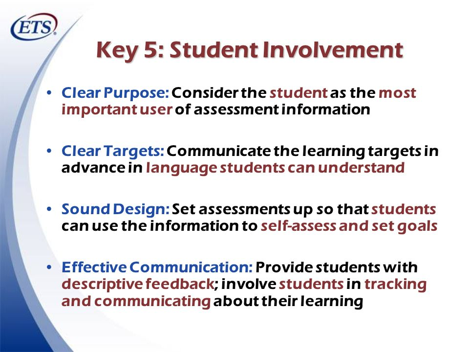 Key 5: Student Involvement Clear Purpose: Consider the student as the most important user of assessment information Clear Targets: Communicate the lea