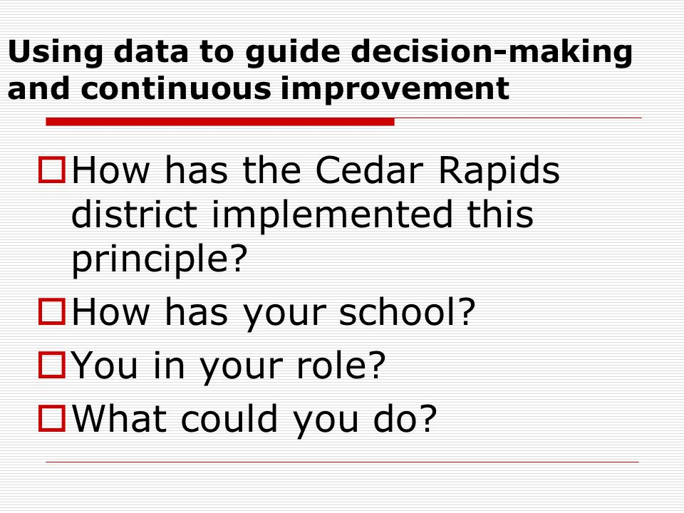 Using data to guide decision-making and continuous improvement How has the Cedar Rapids district implemented this principle? How has your school? You