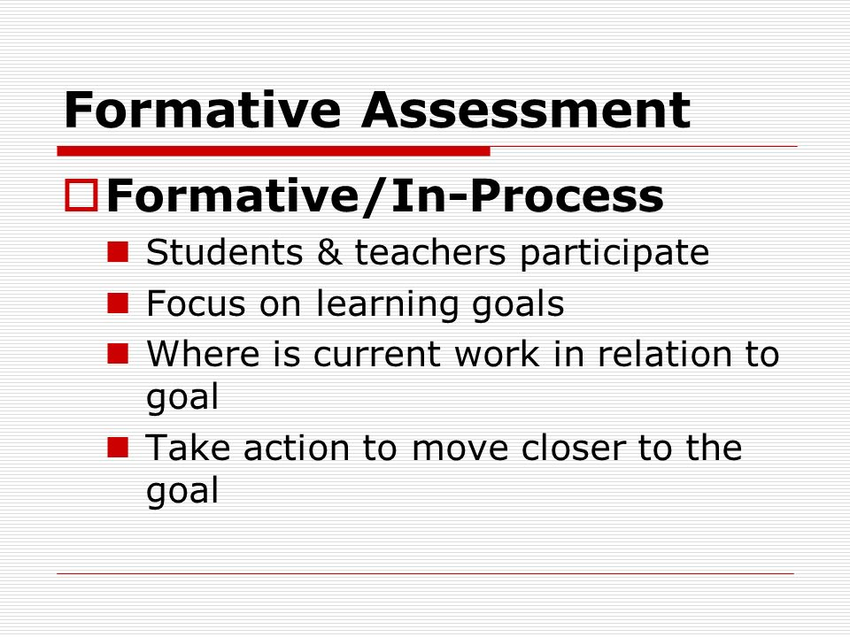 Formative Assessment Formative/In-Process Students & teachers participate Focus on learning goals Where is current work in relation to goal Take actio