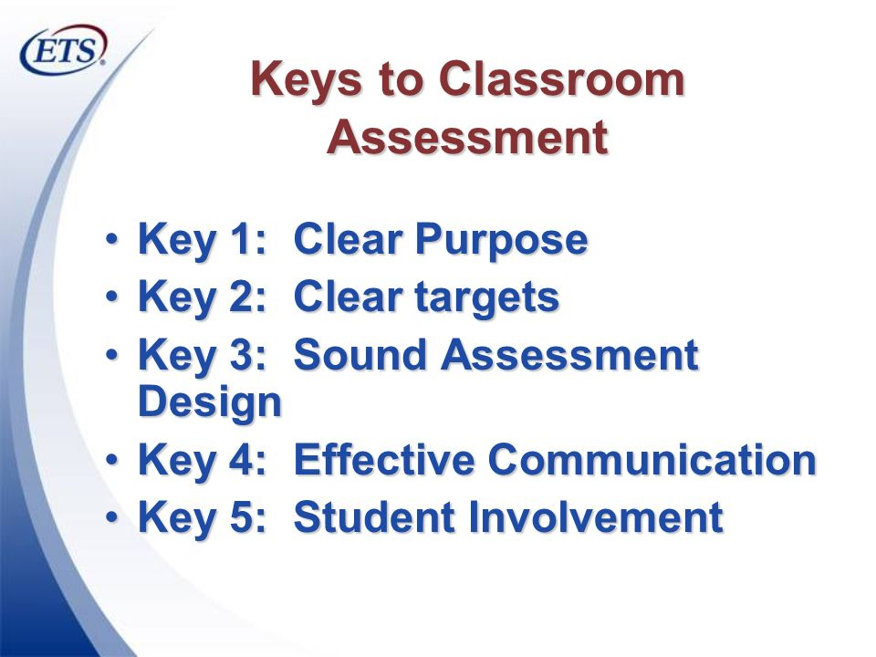 Keys to Classroom Assessment Key 1: Clear PurposeKey 1: Clear Purpose Key 2: Clear targetsKey 2: Clear targets Key 3: Sound Assessment DesignKey 3: Sound Assessment Design Key 4: Effective CommunicationKey 4: Effective Communication Key 5: Student InvolvementKey 5: Student Involvement