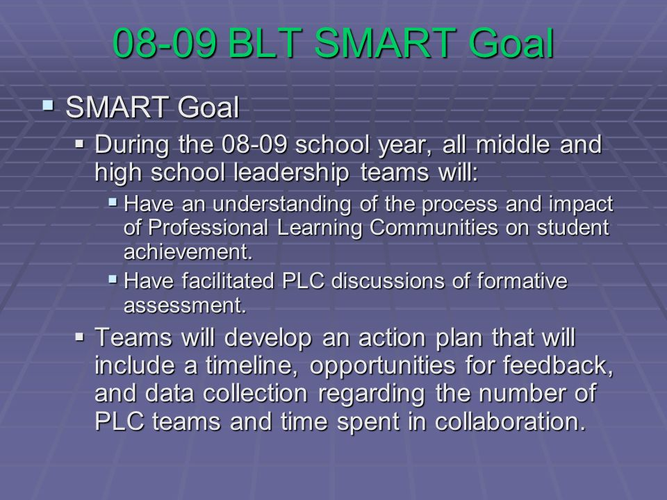 08-09 BLT SMART Goal SMART Goal SMART Goal During the 08-09 school year, all middle and high school leadership teams will: During the 08-09 school year, all middle and high school leadership teams will: Have an understanding of the process and impact of Professional Learning Communities on student achievement.