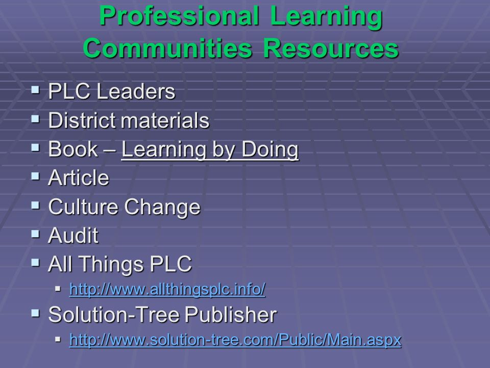 Professional Learning Communities Resources PLC Leaders PLC Leaders District materials District materials Book – Learning by Doing Book – Learning by Doing Article Article Culture Change Culture Change Audit Audit All Things PLC All Things PLC http://www.allthingsplc.info/ http://www.allthingsplc.info/ http://www.allthingsplc.info/ Solution-Tree Publisher Solution-Tree Publisher http://www.solution-tree.com/Public/Main.aspx http://www.solution-tree.com/Public/Main.aspx http://www.solution-tree.com/Public/Main.aspx