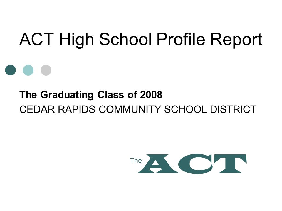 ACT High School Profile Report The Graduating Class of 2008 CEDAR RAPIDS COMMUNITY SCHOOL DISTRICT The ACT