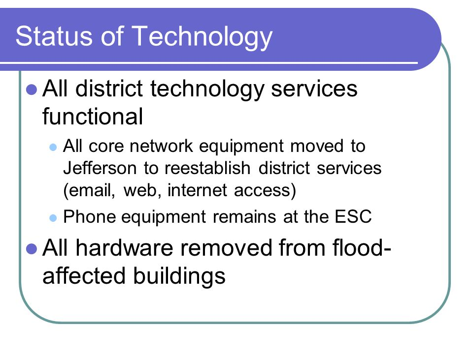 Status of Technology All district technology services functional All core network equipment moved to Jefferson to reestablish district services (email, web, internet access) Phone equipment remains at the ESC All hardware removed from flood- affected buildings