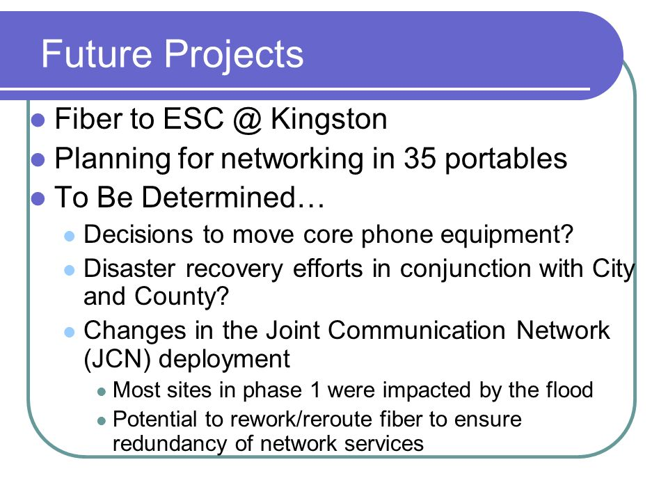 Future Projects Fiber to ESC @ Kingston Planning for networking in 35 portables To Be Determined… Decisions to move core phone equipment.