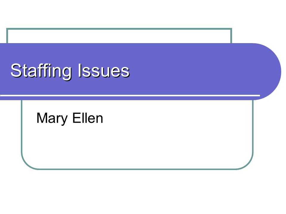 Staffing Issues Mary Ellen