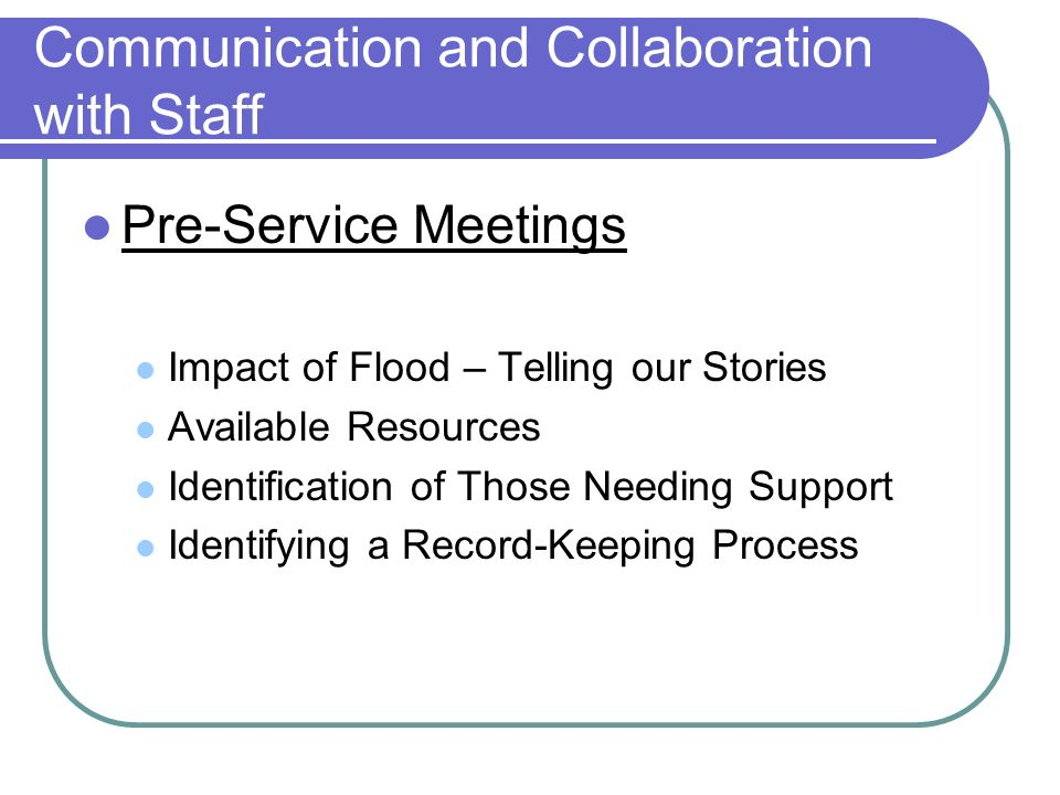 Communication and Collaboration with Staff Pre-Service Meetings Impact of Flood – Telling our Stories Available Resources Identification of Those Needing Support Identifying a Record-Keeping Process