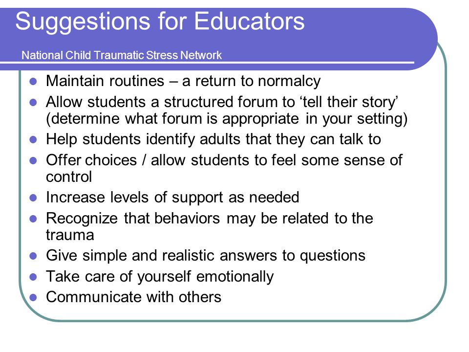 Suggestions for Educators National Child Traumatic Stress Network Maintain routines – a return to normalcy Allow students a structured forum to tell their story (determine what forum is appropriate in your setting) Help students identify adults that they can talk to Offer choices / allow students to feel some sense of control Increase levels of support as needed Recognize that behaviors may be related to the trauma Give simple and realistic answers to questions Take care of yourself emotionally Communicate with others