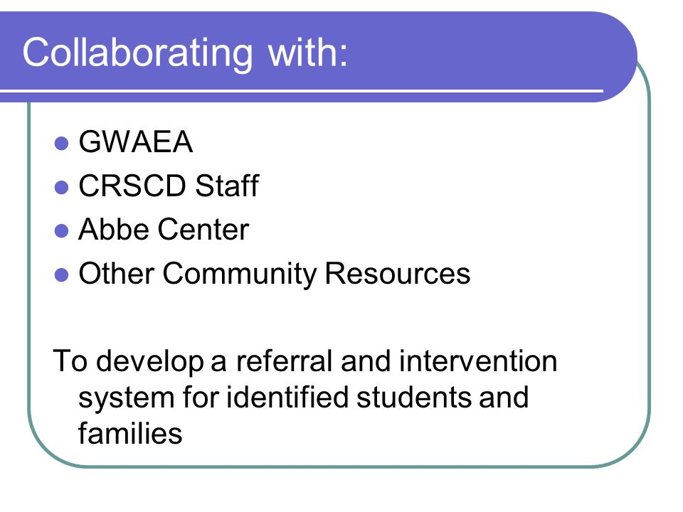 Collaborating with: GWAEA CRSCD Staff Abbe Center Other Community Resources To develop a referral and intervention system for identified students and families