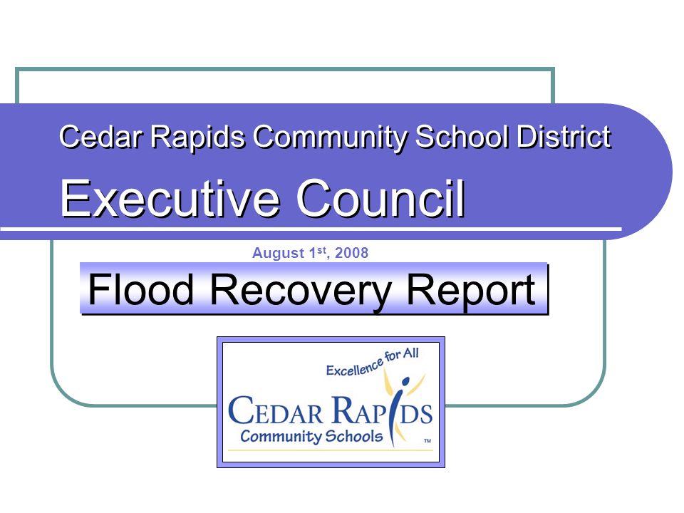 Flood Recovery Report Cedar Rapids Community School District Executive Council Cedar Rapids Community School District Executive Council August 1 st, 2008