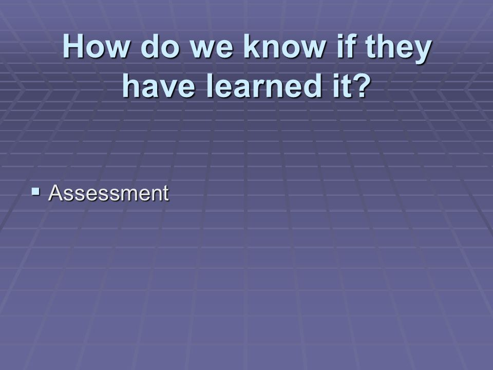 How do we know if they have learned it Assessment Assessment