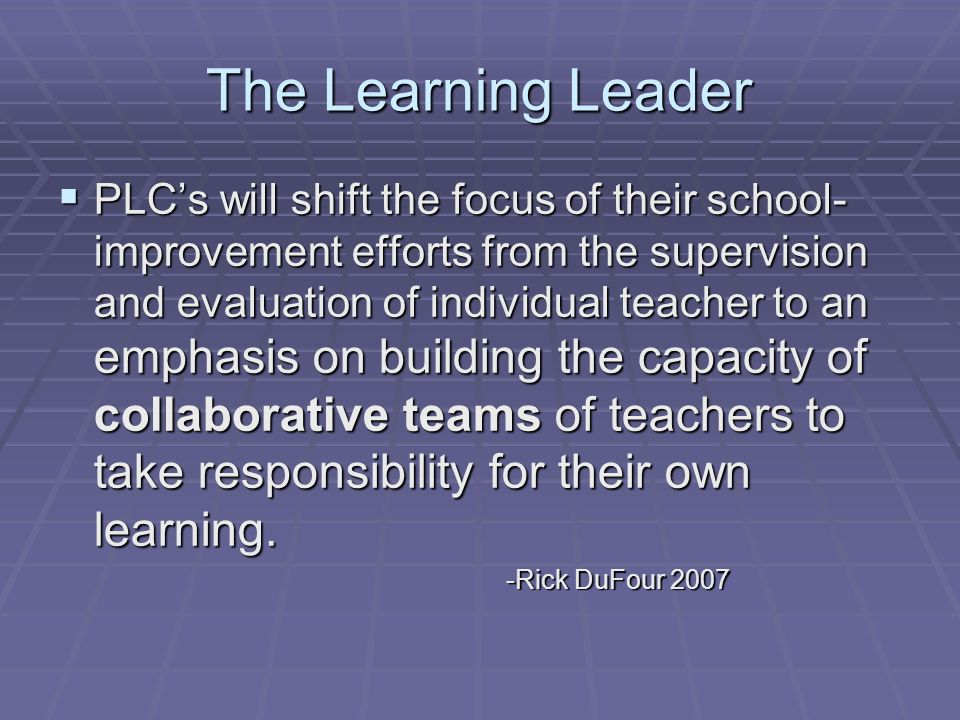 The Learning Leader PLCs will shift the focus of their school- improvement efforts from the supervision and evaluation of individual teacher to an emphasis on building the capacity of collaborative teams of teachers to take responsibility for their own learning.