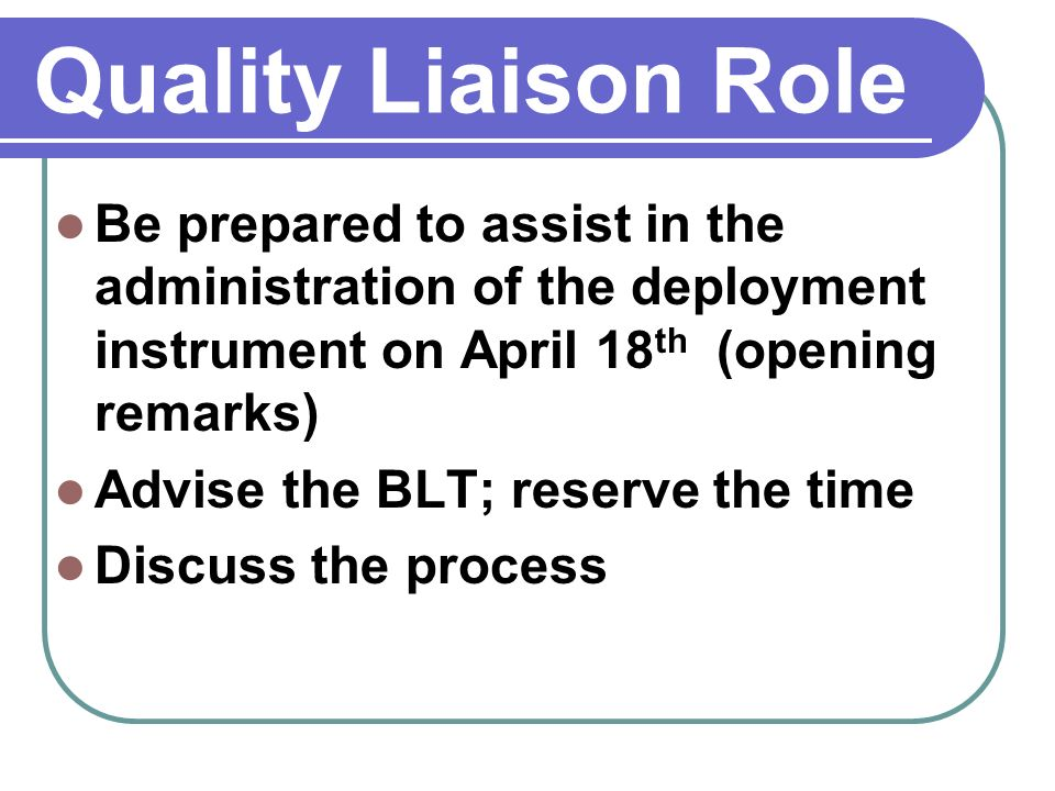 Quality Liaison Role Be prepared to assist in the administration of the deployment instrument on April 18 th (opening remarks) Advise the BLT; reserve the time Discuss the process