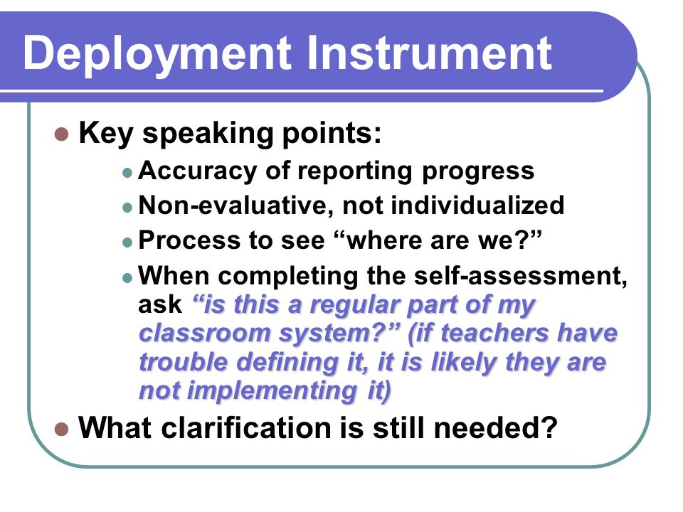Deployment Instrument Key speaking points: Accuracy of reporting progress Non-evaluative, not individualized Process to see where are we.