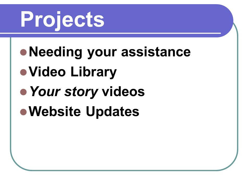 Projects Needing your assistance Video Library Your story videos Website Updates