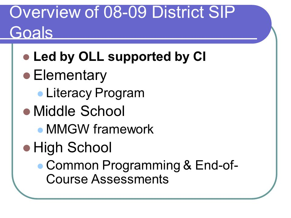 Overview of 08-09 District SIP Goals Led by OLL supported by CI Elementary Literacy Program Middle School MMGW framework High School Common Programming & End-of- Course Assessments