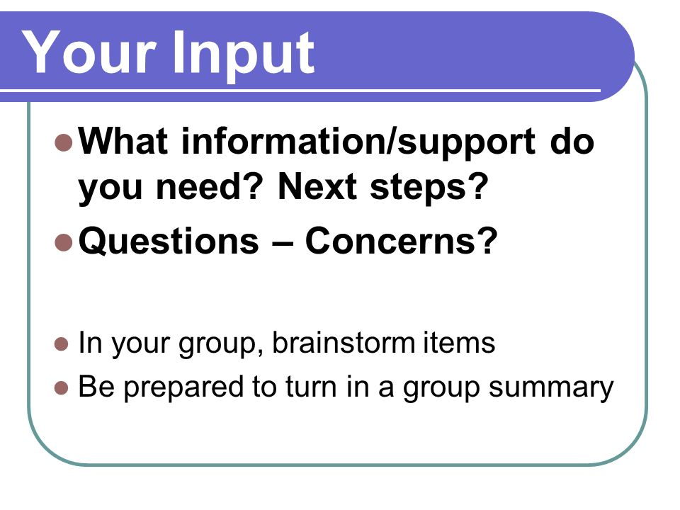 Your Input What information/support do you need? Next steps? Questions – Concerns? In your group, brainstorm items Be prepared to turn in a group summ