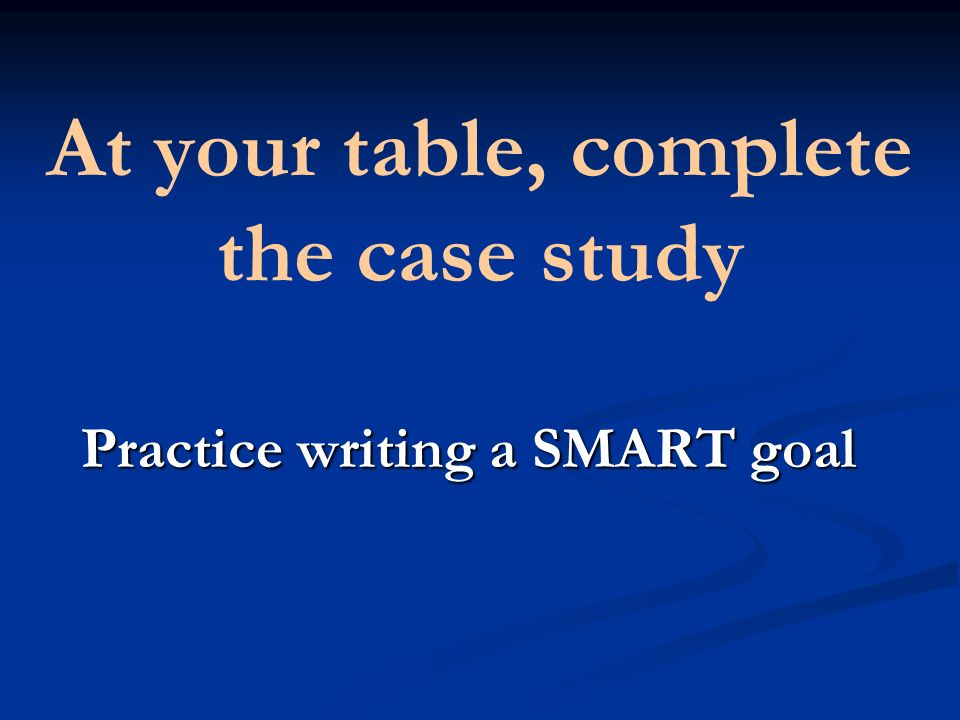 At your table, complete the case study Practice writing a SMART goal