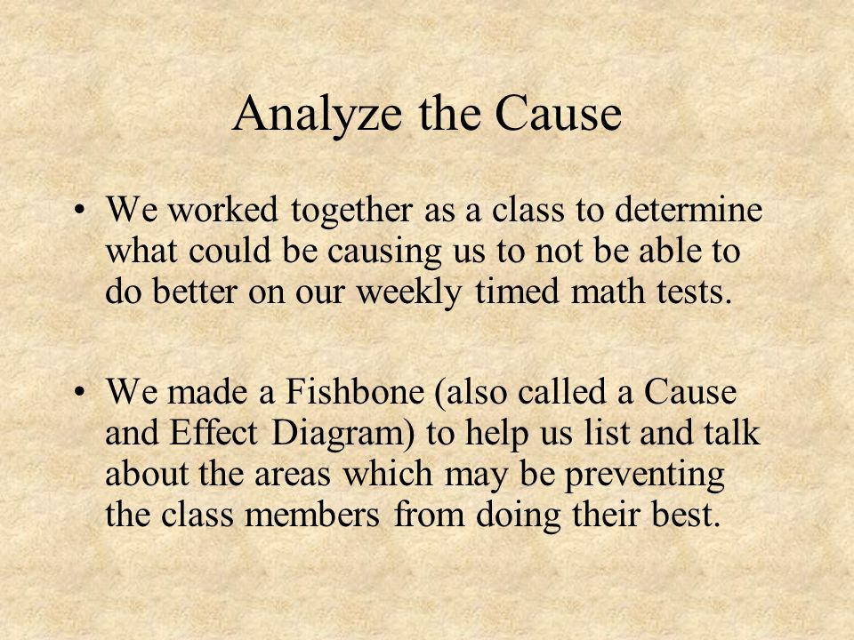 Analyze the Cause We worked together as a class to determine what could be causing us to not be able to do better on our weekly timed math tests. We m