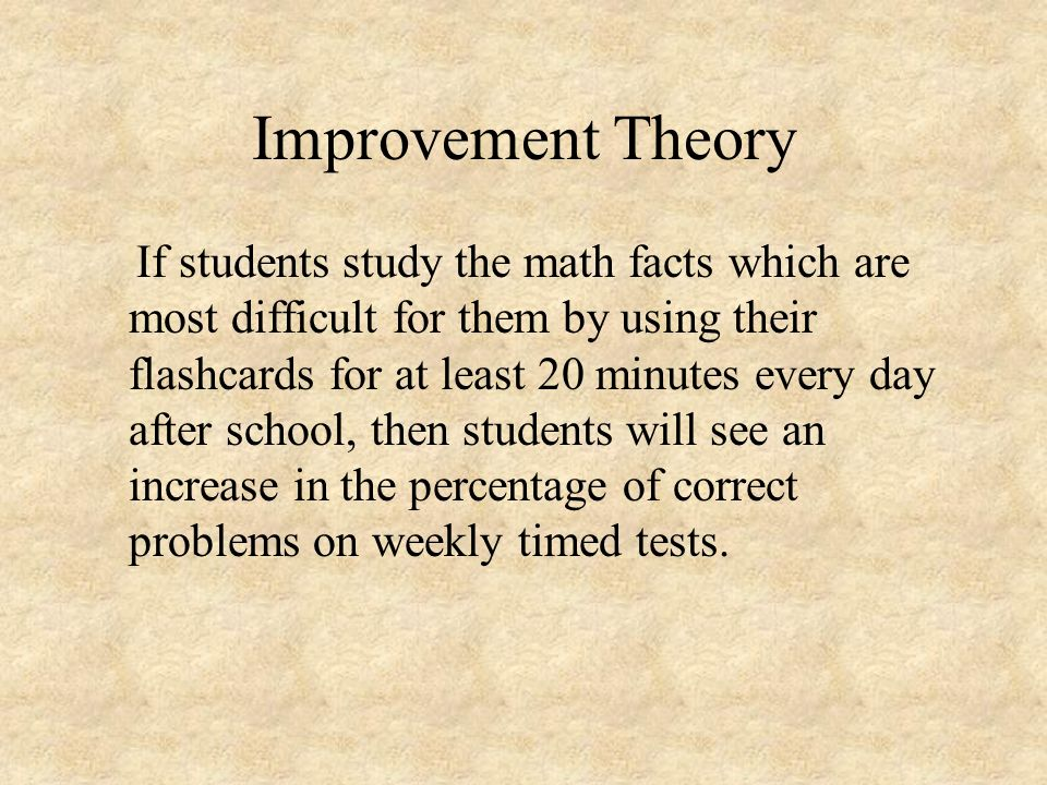 Improvement Theory If students study the math facts which are most difficult for them by using their flashcards for at least 20 minutes every day afte