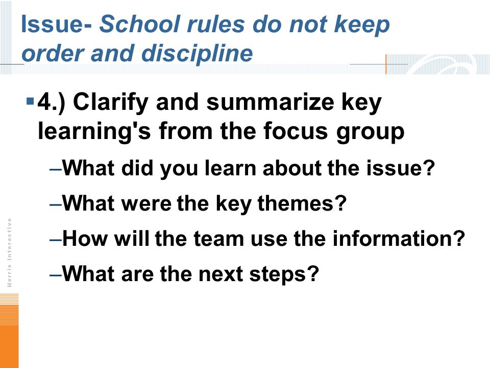Issue- School rules do not keep order and discipline 4.) Clarify and summarize key learning s from the focus group –What did you learn about the issue.