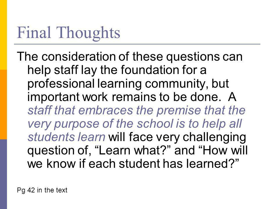 Final Thoughts The consideration of these questions can help staff lay the foundation for a professional learning community, but important work remains to be done.