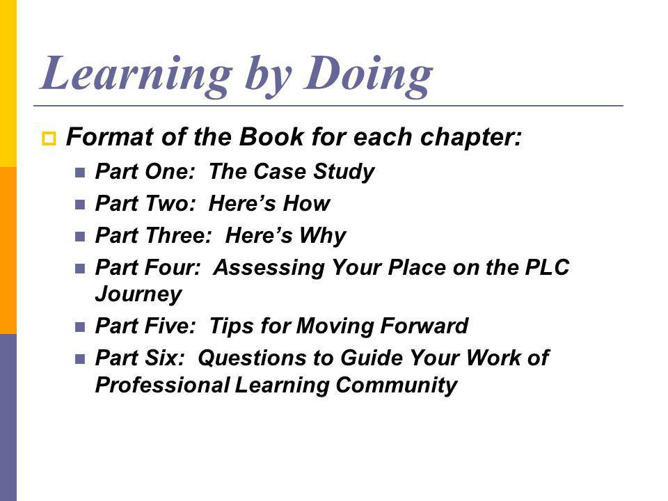 Learning by Doing Format of the Book for each chapter: Part One: The Case Study Part Two: Heres How Part Three: Heres Why Part Four: Assessing Your Place on the PLC Journey Part Five: Tips for Moving Forward Part Six: Questions to Guide Your Work of Professional Learning Community