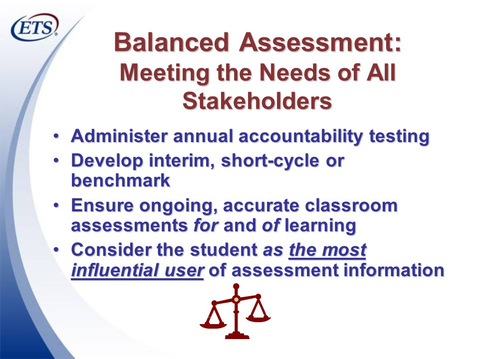Balanced Assessment: Meeting the Needs of All Stakeholders Administer annual accountability testingAdminister annual accountability testing Develop in