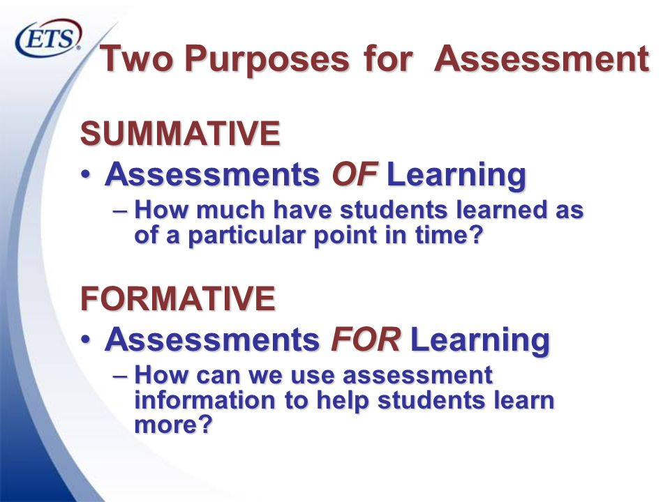 Two Purposes for Assessment SUMMATIVE Assessments OF LearningAssessments OF Learning –How much have students learned as of a particular point in time?