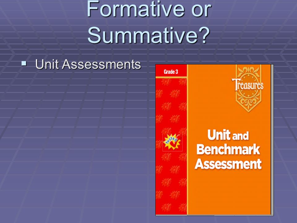 Formative or Summative? Unit Assessments Unit Assessments