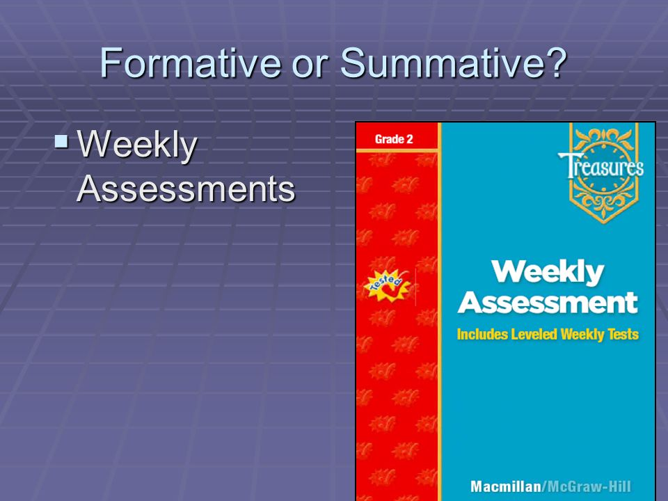 Formative or Summative? Weekly Assessments Weekly Assessments