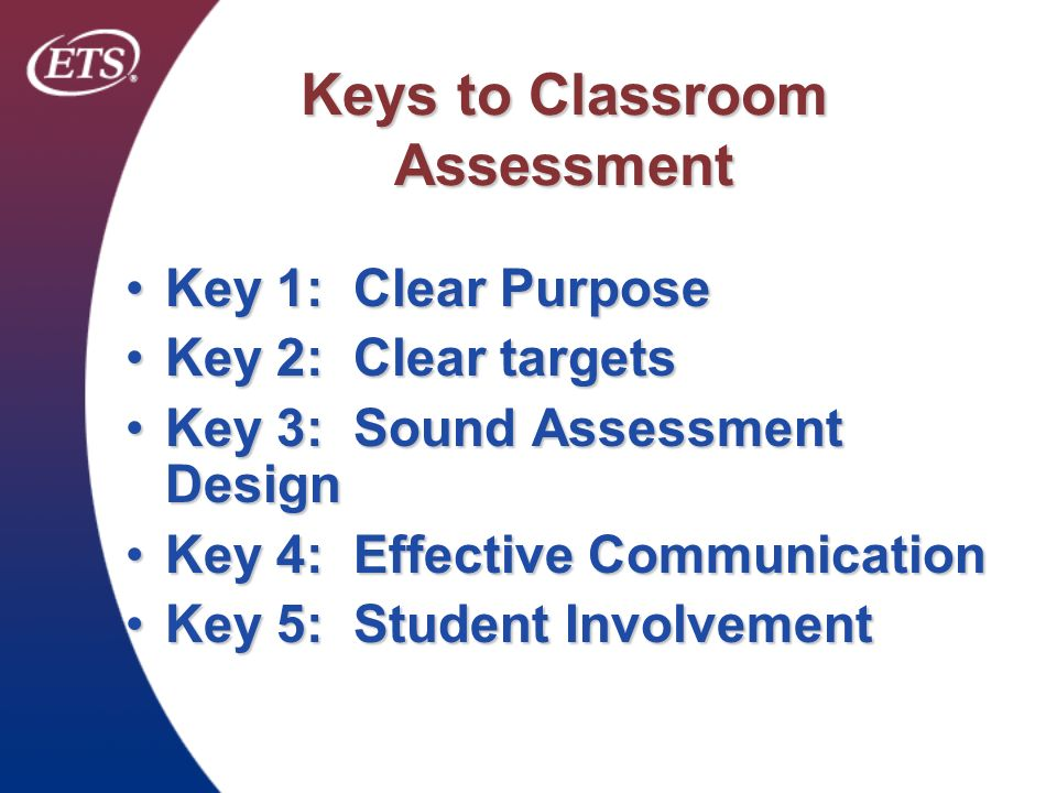 Keys to Classroom Assessment Key 1: Clear PurposeKey 1: Clear Purpose Key 2: Clear targetsKey 2: Clear targets Key 3: Sound Assessment DesignKey 3: So