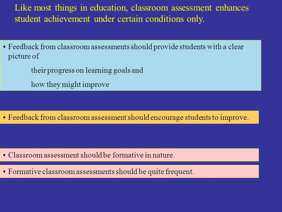 Like most things in education, classroom assessment enhances student achievement under certain conditions only. Feedback from classroom assessments sh