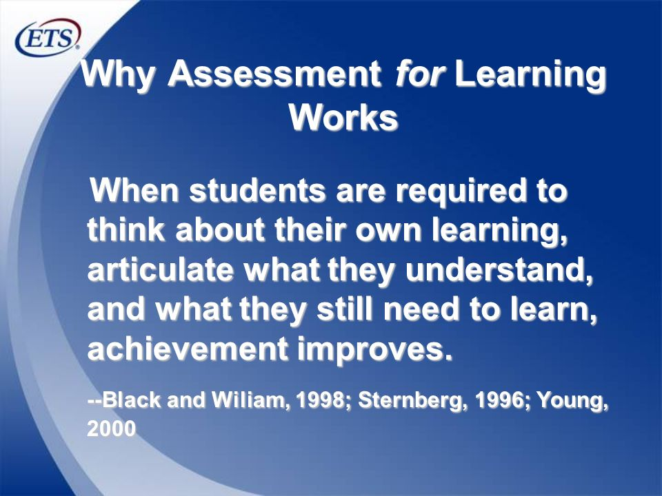 Why Assessment for Learning Works When students are required to think about their own learning, articulate what they understand, and what they still n