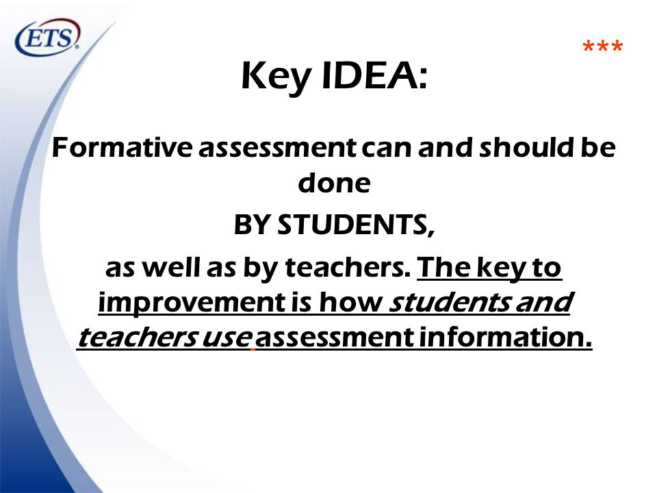 Key IDEA: Formative assessment can and should be done BY STUDENTS, as well as by teachers. The key to improvement is how students and teachers use ass
