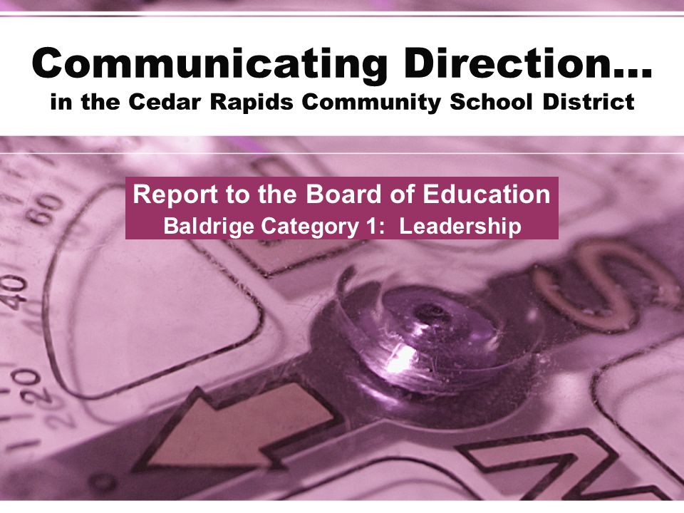 Communicating Direction… in the Cedar Rapids Community School District Report to the Board of Education Baldrige Category 1: Leadership