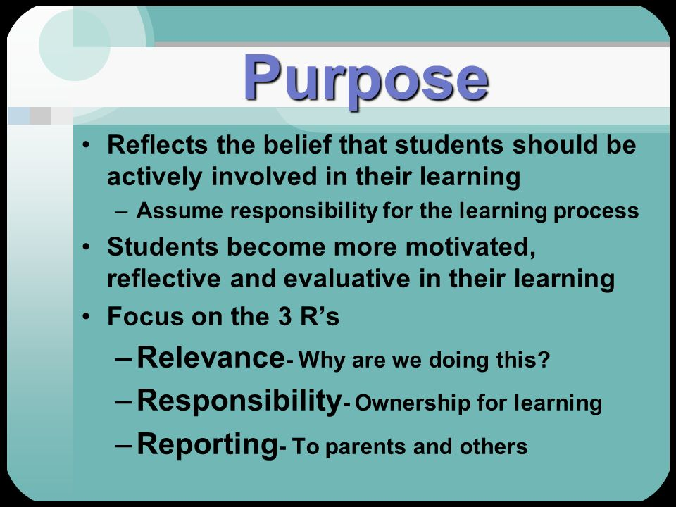 Purpose Reflects the belief that students should be actively involved in their learning –Assume responsibility for the learning process Students becom