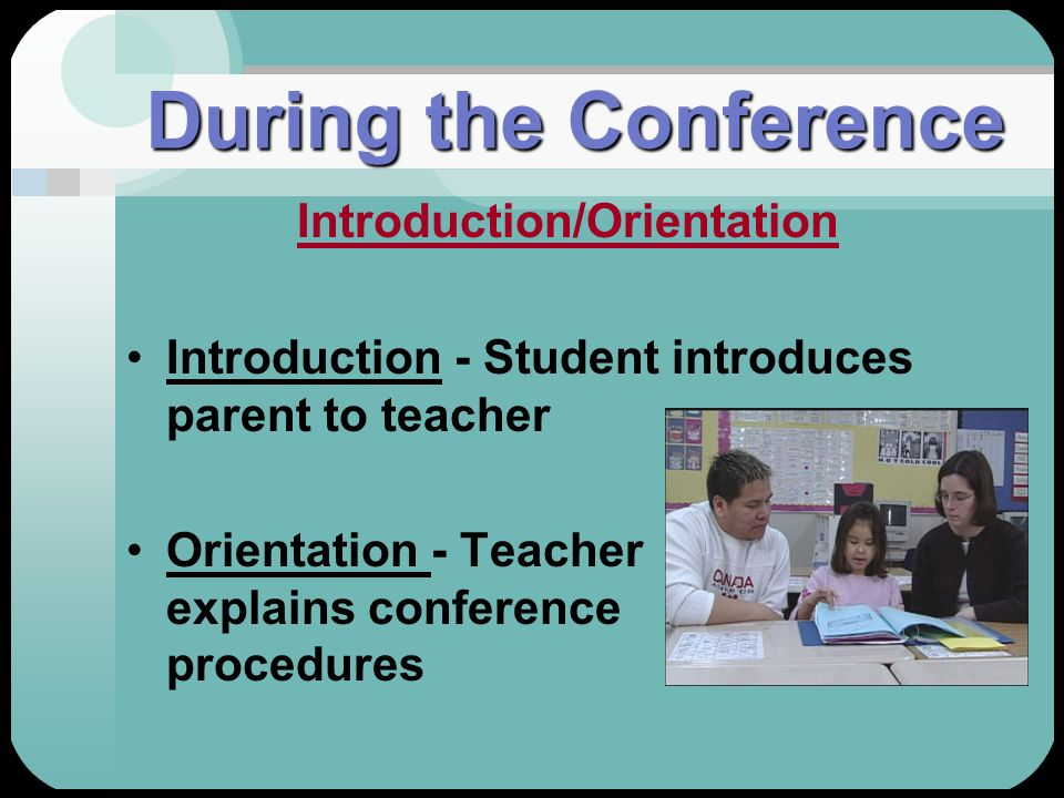 During the Conference Introduction/Orientation Introduction - Student introduces parent to teacher Orientation - Teacher explains conference procedure