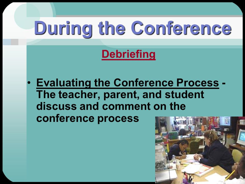 During the Conference Debriefing Evaluating the Conference Process - The teacher, parent, and student discuss and comment on the conference process