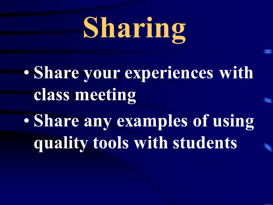 Sharing Share your experiences with class meeting Share any examples of using quality tools with students