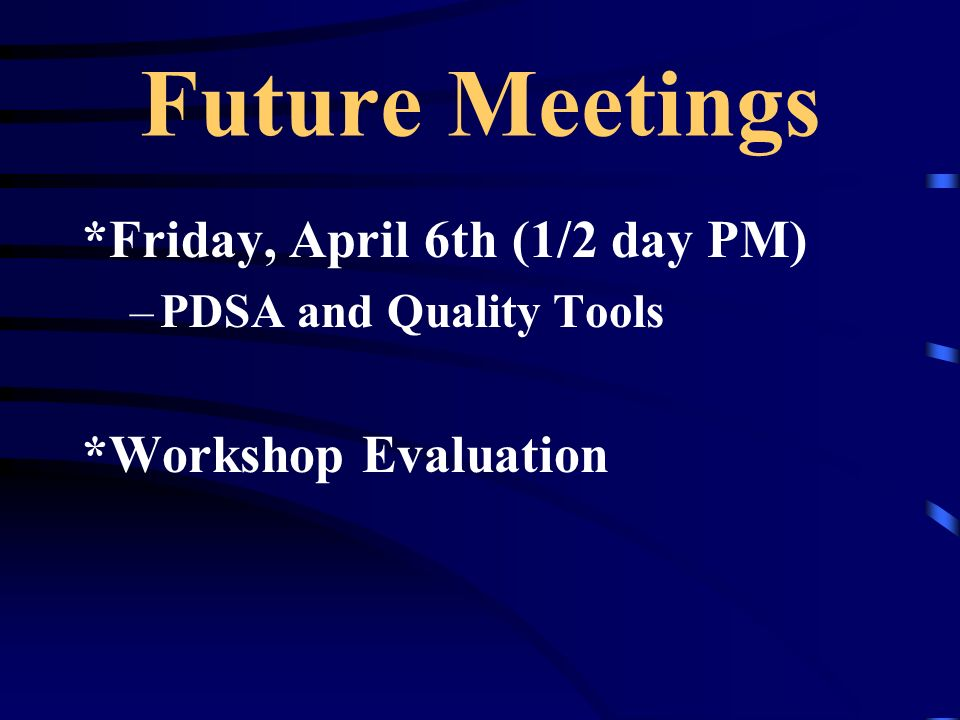 Future Meetings *Friday, April 6th (1/2 day PM) –PDSA and Quality Tools *Workshop Evaluation