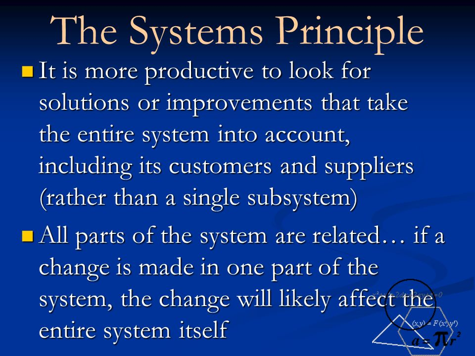 The Systems Principle It is more productive to look for solutions or improvements that take the entire system into account, including its customers and suppliers (rather than a single subsystem) It is more productive to look for solutions or improvements that take the entire system into account, including its customers and suppliers (rather than a single subsystem) All parts of the system are related… if a change is made in one part of the system, the change will likely affect the entire system itself All parts of the system are related… if a change is made in one part of the system, the change will likely affect the entire system itself