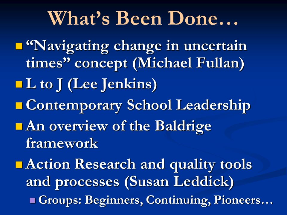 Whats Been Done… Navigating change in uncertain times concept (Michael Fullan) Navigating change in uncertain times concept (Michael Fullan) L to J (Lee Jenkins) L to J (Lee Jenkins) Contemporary School Leadership Contemporary School Leadership An overview of the Baldrige framework An overview of the Baldrige framework Action Research and quality tools and processes (Susan Leddick) Action Research and quality tools and processes (Susan Leddick) Groups: Beginners, Continuing, Pioneers… Groups: Beginners, Continuing, Pioneers…