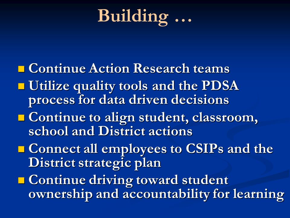 Building … Continue Action Research teams Continue Action Research teams Utilize quality tools and the PDSA process for data driven decisions Utilize